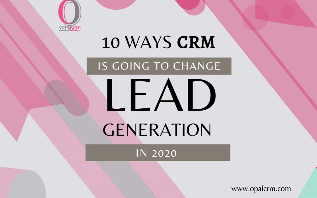 10 Ways CRM Is Going to Change Lead Generation in 2020